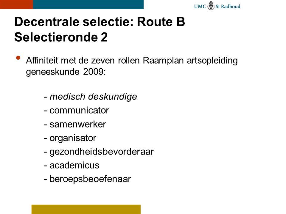 Decentrale selectie: Route B Selectieronde 2 Affiniteit met de zeven rollen Raamplan artsopleiding geneeskunde 2009: - medisch deskundige - communicat