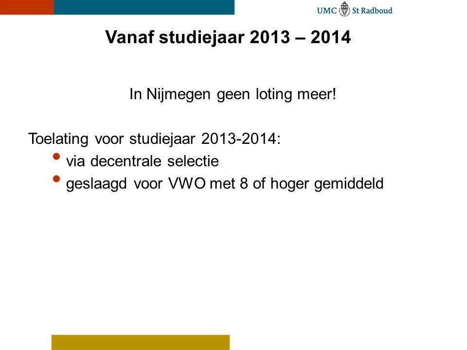 Vanaf studiejaar 2013 – 2014 In Nijmegen geen loting meer! Toelating voor studiejaar 2013-2014: via decentrale selectie geslaagd voor VWO met 8 of hog