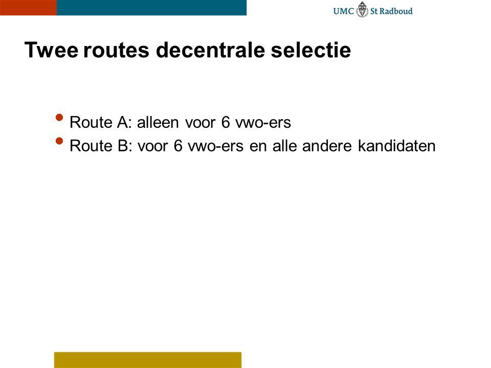 Twee routes decentrale selectie Route A: alleen voor 6 vwo-ers Route B: voor 6 vwo-ers en alle andere kandidaten