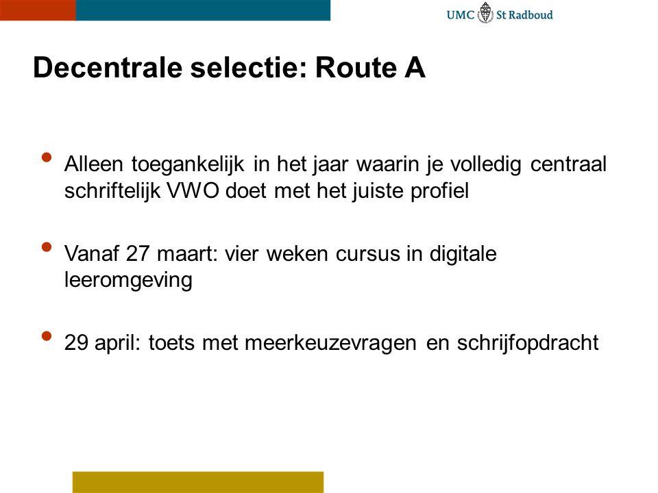 Decentrale selectie: Route A Alleen toegankelijk in het jaar waarin je volledig centraal schriftelijk VWO doet met het juiste profiel Vanaf 27 maart: