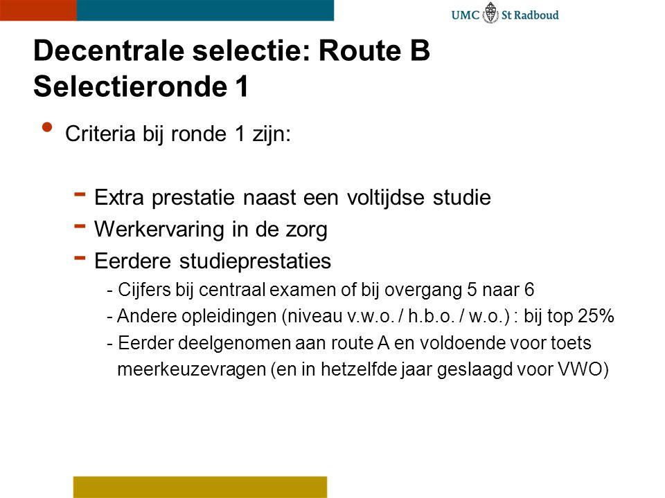Decentrale selectie: Route B Selectieronde 1 Criteria bij ronde 1 zijn: - Extra prestatie naast een voltijdse studie - Werkervaring in de zorg - Eerde