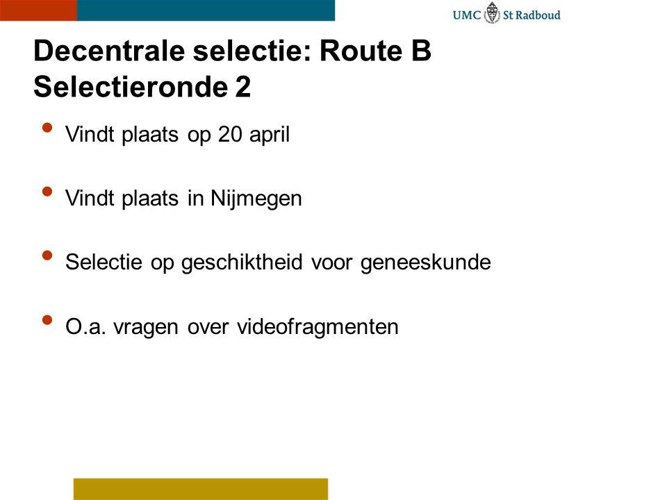 Decentrale selectie: Route B Selectieronde 2 Vindt plaats op 20 april Vindt plaats in Nijmegen Selectie op geschiktheid voor geneeskunde O.a. vragen o