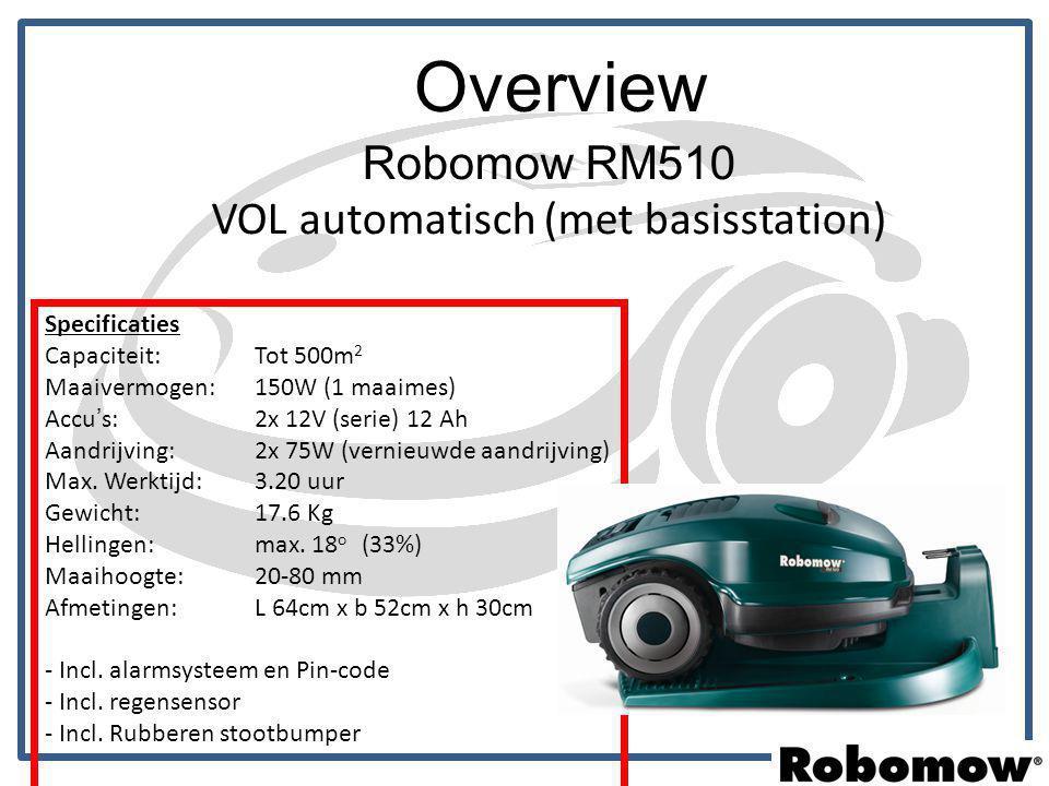 Overview Robomow RM510 VOL automatisch (met basisstation) Specificaties Capaciteit: Tot 500m 2 Maaivermogen: 150W (1 maaimes) Accu's: 2x 12V (serie) 1