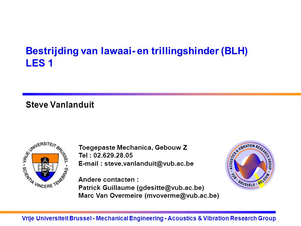 Toegepaste Mechanica, Gebouw Z Tel : 02.629.28.05 E-mail : steve.vanlanduit@vub.ac.be Andere contacten : Patrick Guillaume (gdesitte@vub.ac.be) Marc Van Overmeire (mvoverme@vub.ac.be) Vrije Universiteit Brussel - Mechanical Engineering - Acoustics & Vibration Research Group Bestrijding van lawaai- en trillingshinder (BLH) LES 1 Steve Vanlanduit