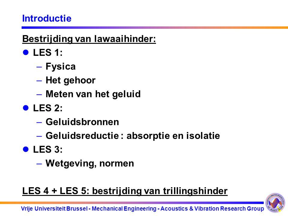 Vrije Universiteit Brussel - Mechanical Engineering - Acoustics & Vibration Research Group Introductie Bestrijding van lawaaihinder: LES 1: –Fysica –Het gehoor –Meten van het geluid LES 2: –Geluidsbronnen –Geluidsreductie : absorptie en isolatie LES 3: –Wetgeving, normen LES 4 + LES 5: bestrijding van trillingshinder