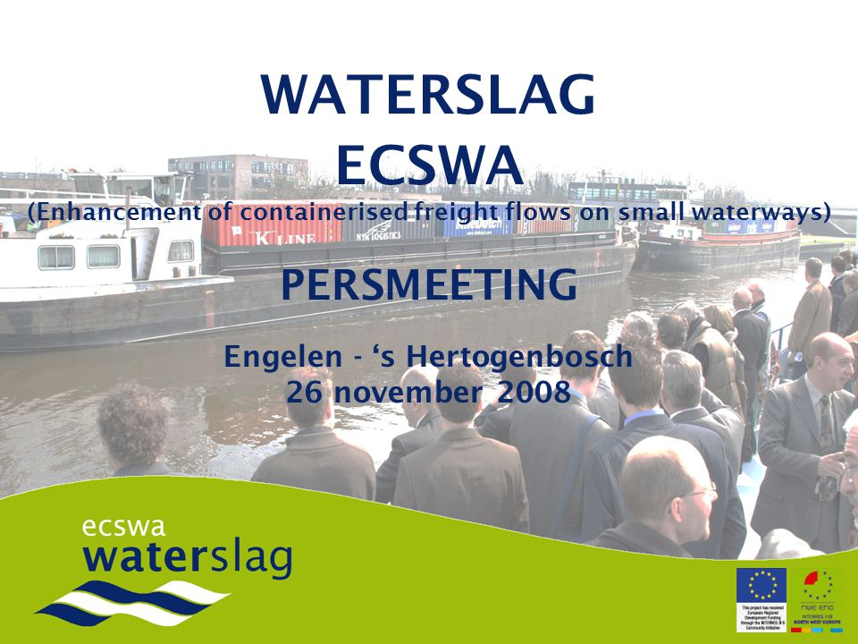 WATERSLAG ECSWA (Enhancement of containerised freight flows on small waterways) PERSMEETING Engelen - 's Hertogenbosch 26 november 2008