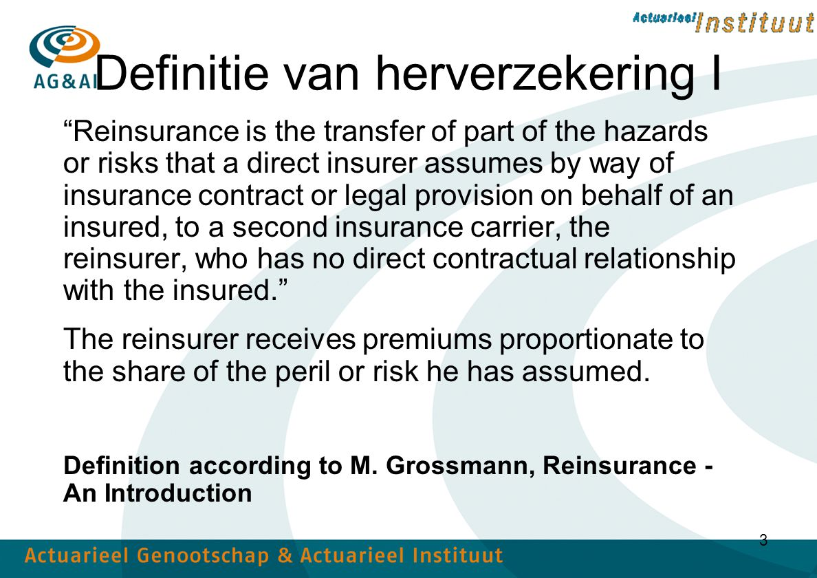 3 Definitie van herverzekering I Reinsurance is the transfer of part of the hazards or risks that a direct insurer assumes by way of insurance contract or legal provision on behalf of an insured, to a second insurance carrier, the reinsurer, who has no direct contractual relationship with the insured. The reinsurer receives premiums proportionate to the share of the peril or risk he has assumed.