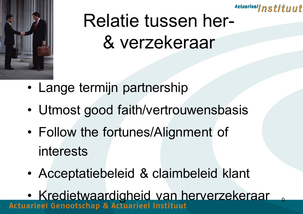 9 Relatie tussen her- & verzekeraar Lange termijn partnership Utmost good faith/vertrouwensbasis Follow the fortunes/Alignment of interests Acceptatiebeleid & claimbeleid klant Kredietwaardigheid van herverzekeraar