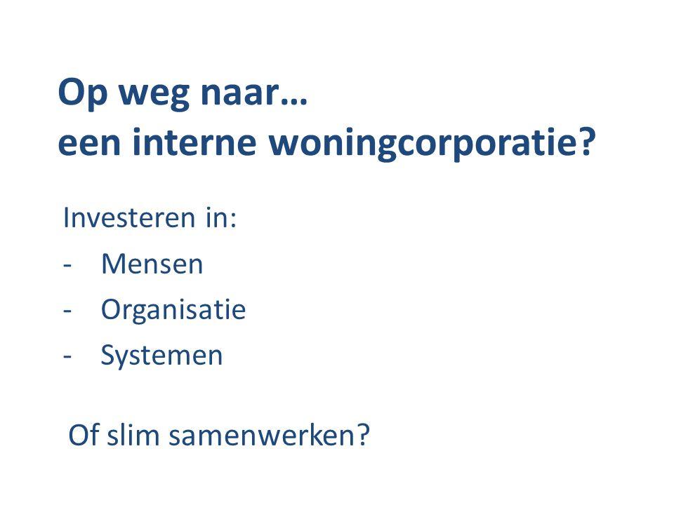 Op weg naar… een interne woningcorporatie? Investeren in: -Mensen -Organisatie -Systemen Of slim samenwerken?