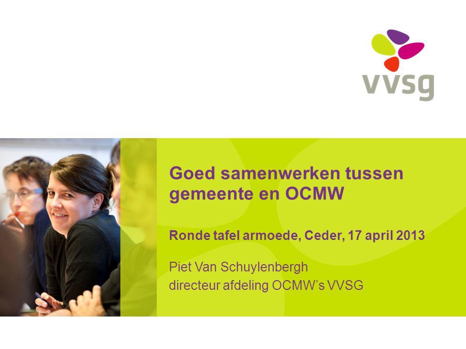 Goed samenwerken tussen gemeente en OCMW Ronde tafel armoede, Ceder, 17 april 2013 Piet Van Schuylenbergh directeur afdeling OCMW's VVSG