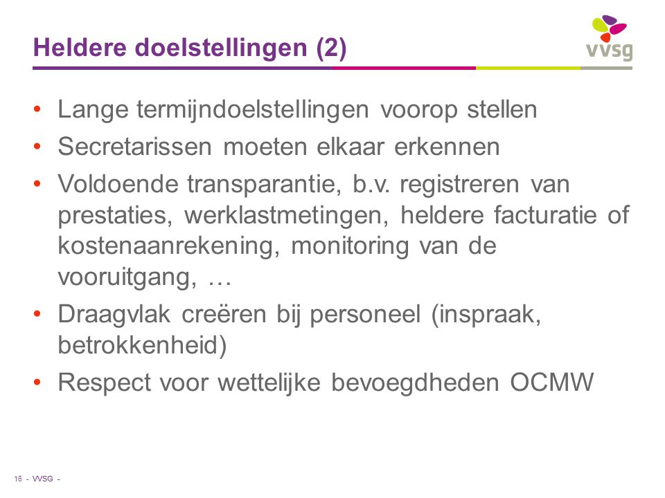 VVSG - Heldere doelstellingen (2) Lange termijndoelstellingen voorop stellen Secretarissen moeten elkaar erkennen Voldoende transparantie, b.v. regist
