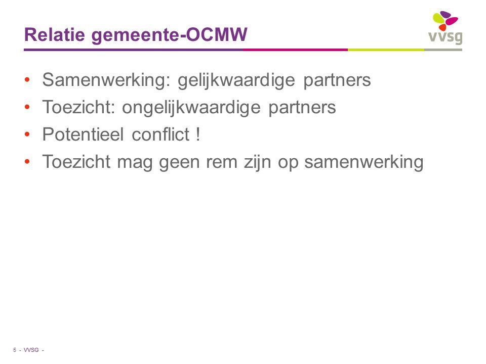 VVSG - Relatie gemeente-OCMW Samenwerking: gelijkwaardige partners Toezicht: ongelijkwaardige partners Potentieel conflict ! Toezicht mag geen rem zij