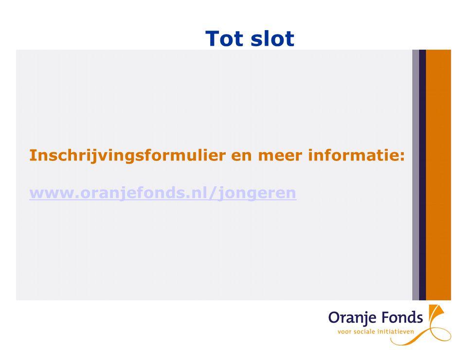 Tot slot Inschrijvingsformulier en meer informatie: www.oranjefonds.nl/jongeren