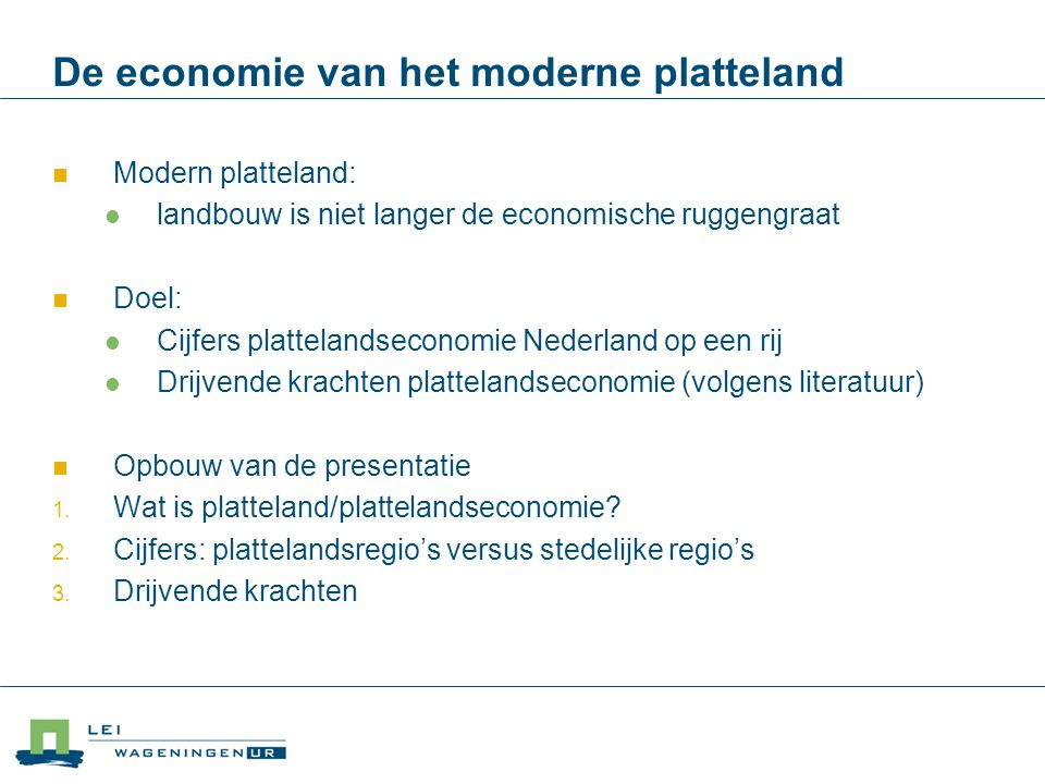 De economie van het moderne platteland Modern platteland: landbouw is niet langer de economische ruggengraat Doel: Cijfers plattelandseconomie Nederla