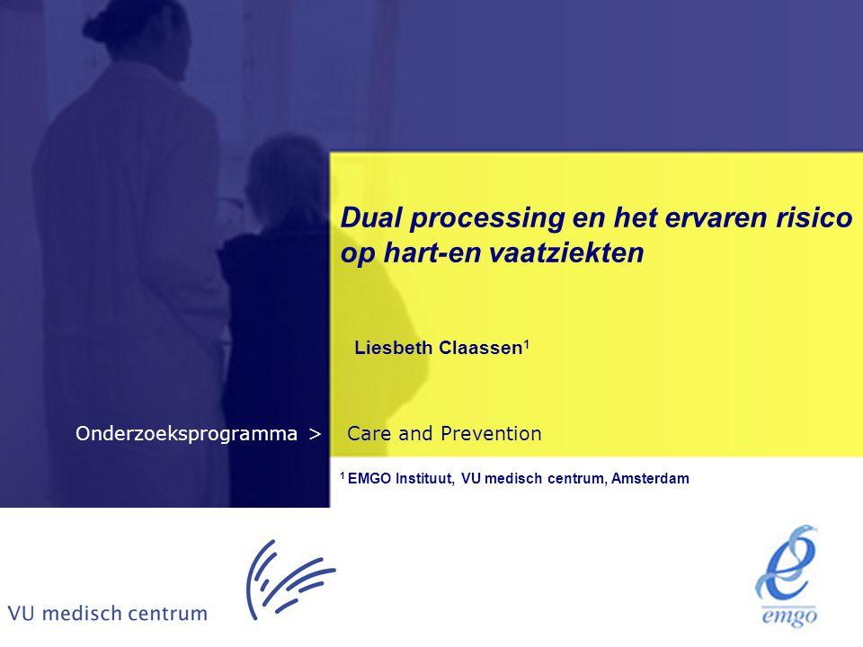 Care and PreventionOnderzoeksprogramma > Dual processing en het ervaren risico op hart-en vaatziekten Liesbeth Claassen 1 1 EMGO Instituut, VU medisch