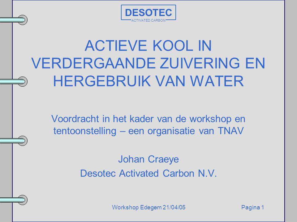 Pagina 1Workshop Edegem 21/04/05 DESOTEC ACTIVATED CARBON ACTIEVE KOOL IN VERDERGAANDE ZUIVERING EN HERGEBRUIK VAN WATER Voordracht in het kader van d