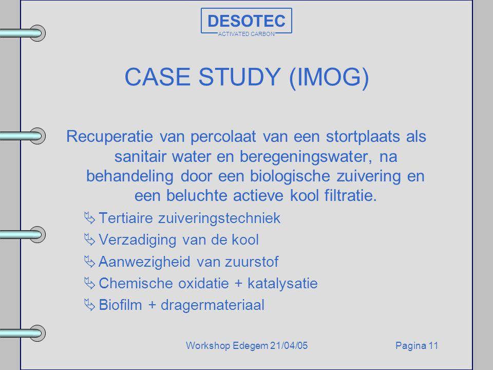 Pagina 11Workshop Edegem 21/04/05 DESOTEC ACTIVATED CARBON CASE STUDY (IMOG) Recuperatie van percolaat van een stortplaats als sanitair water en bereg
