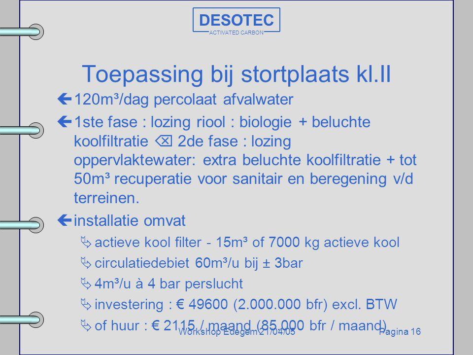 Pagina 16Workshop Edegem 21/04/05 DESOTEC ACTIVATED CARBON Toepassing bij stortplaats kl.II ç120m³/dag percolaat afvalwater ç1ste fase : lozing riool