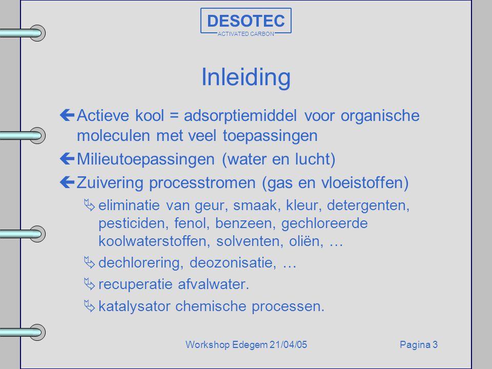 Pagina 3Workshop Edegem 21/04/05 DESOTEC ACTIVATED CARBON Inleiding çActieve kool = adsorptiemiddel voor organische moleculen met veel toepassingen çM