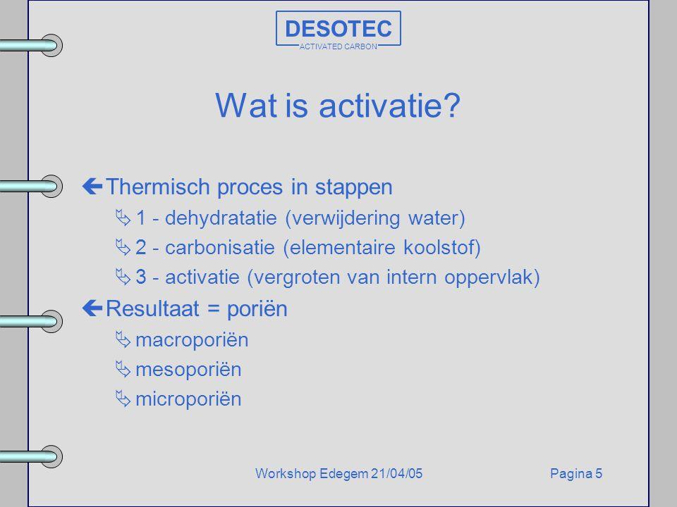 Pagina 5Workshop Edegem 21/04/05 DESOTEC ACTIVATED CARBON Wat is activatie? çThermisch proces in stappen  1 - dehydratatie (verwijdering water)  2 -
