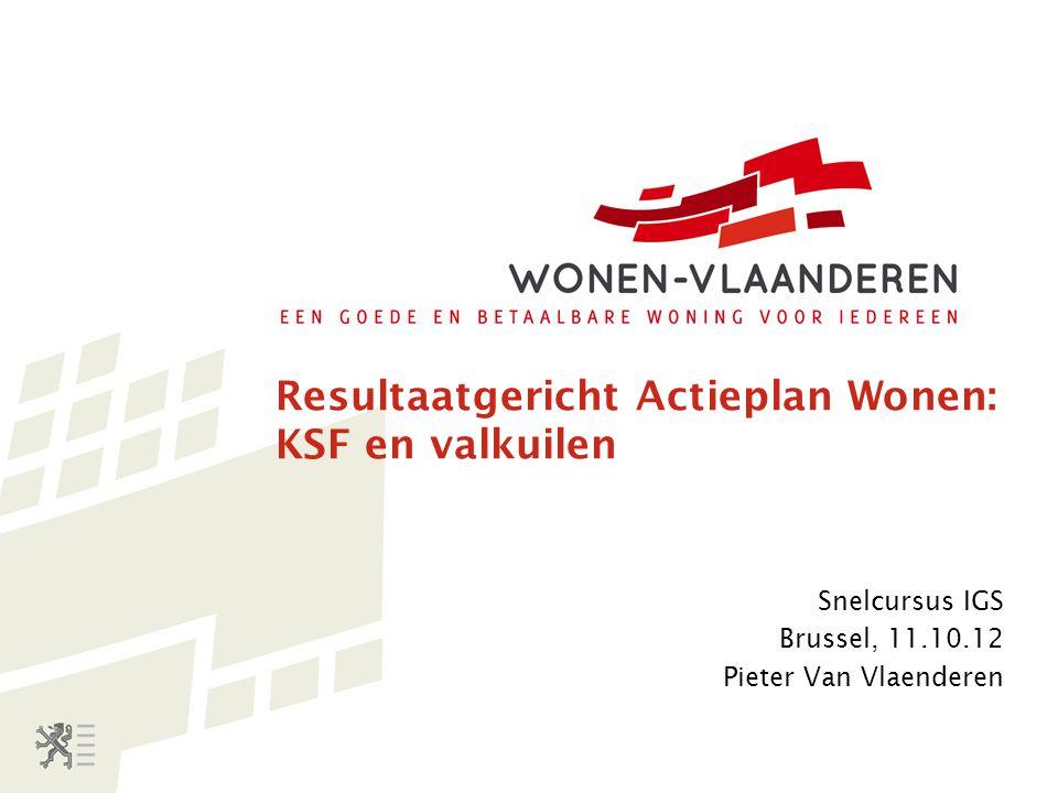 Resultaatgericht Actieplan Wonen: KSF en valkuilen Snelcursus IGS Brussel, 11.10.12 Pieter Van Vlaenderen