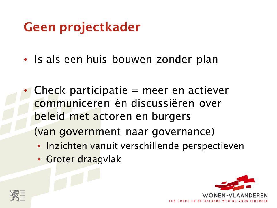 Geen projectkader Is als een huis bouwen zonder plan Check participatie = meer en actiever communiceren én discussiëren over beleid met actoren en bur