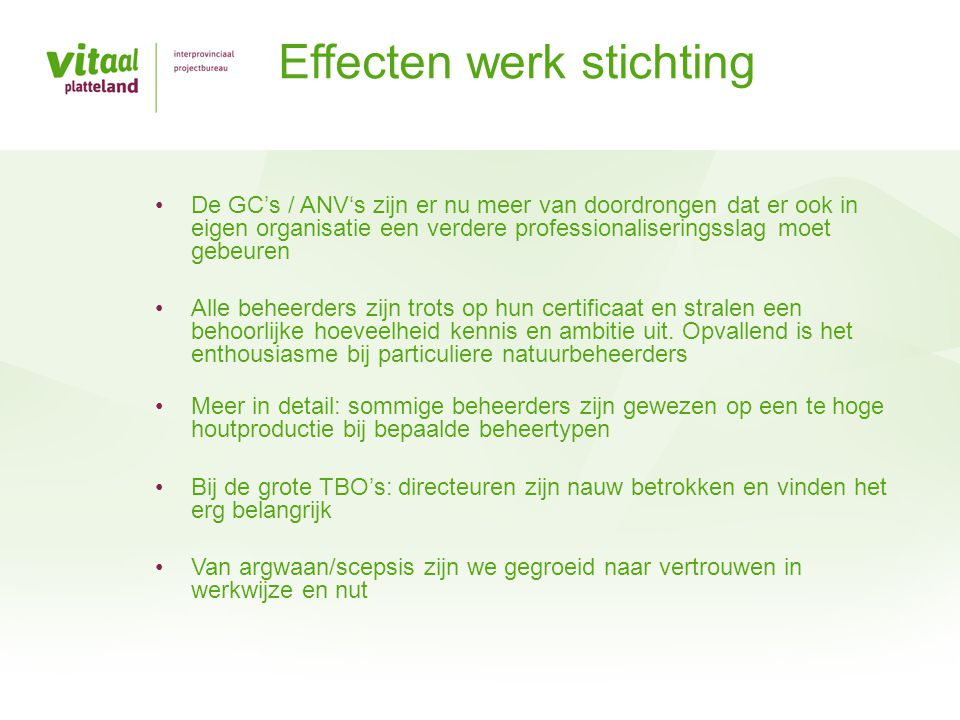 De toekomst Audits uitvoeren bij natuurbeheer Meer gebruik maken van FSC/PEFC certificaat voor bossen Inrichtingsprojecten bij grote natuurbeheerders certificeren Alle grote particuliere beheerders > 75 ha verplicht certificeren Vernieuwd stelsel ANB vanaf 2016 met zwaardere eisen Relatie met bureaus opstellen KHB wordt meestal door aanvrager zelf gedaan Opstellen beheerplannen en inrichtingsplannen vaak uitbesteed Wens/mogelijkheid om eigen systeem voor klanten op te stellen (o.a.