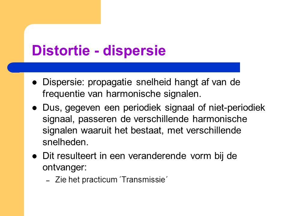 Distortie - dispersie Dispersie: propagatie snelheid hangt af van de frequentie van harmonische signalen. Dus, gegeven een periodiek signaal of niet-p