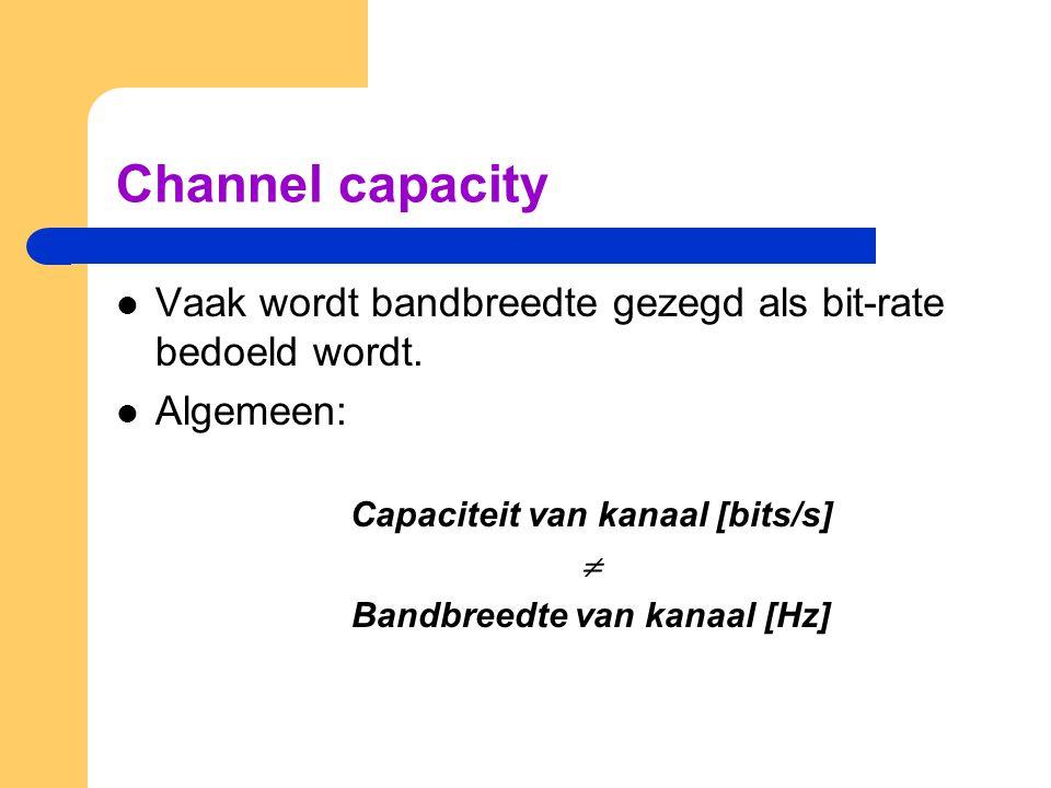 Channel capacity Vaak wordt bandbreedte gezegd als bit-rate bedoeld wordt. Algemeen: Capaciteit van kanaal [bits/s]  Bandbreedte van kanaal [Hz]