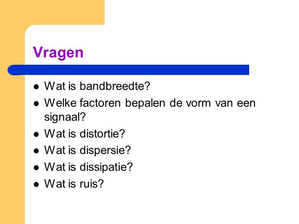Vragen Wat is bandbreedte? Welke factoren bepalen de vorm van een signaal? Wat is distortie? Wat is dispersie? Wat is dissipatie? Wat is ruis?