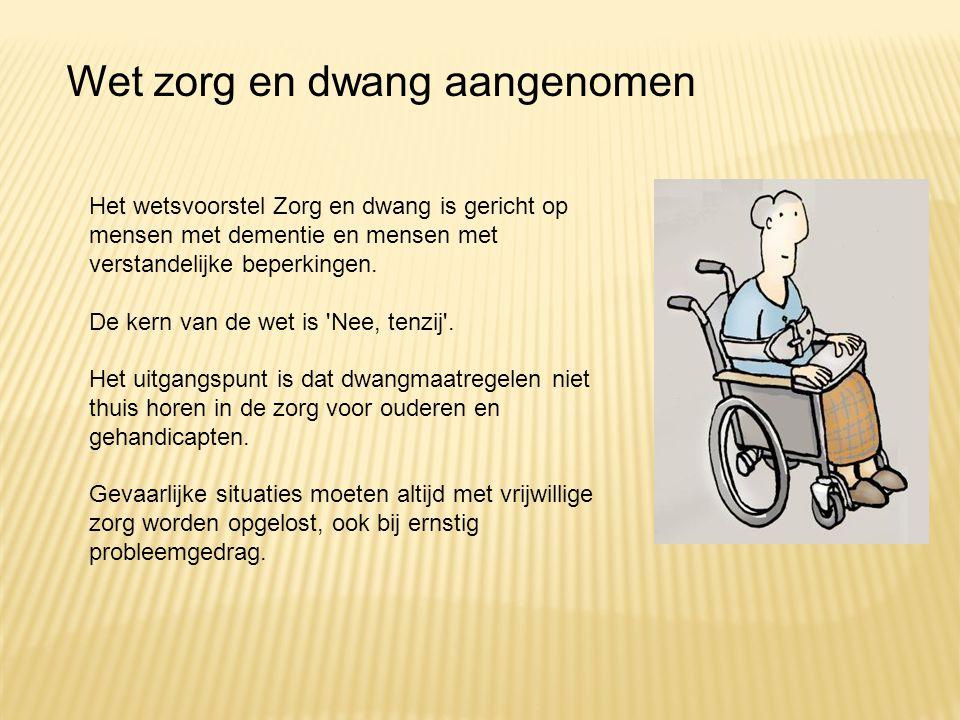 Het wetsvoorstel Zorg en dwang is gericht op mensen met dementie en mensen met verstandelijke beperkingen. De kern van de wet is 'Nee, tenzij'. Het ui