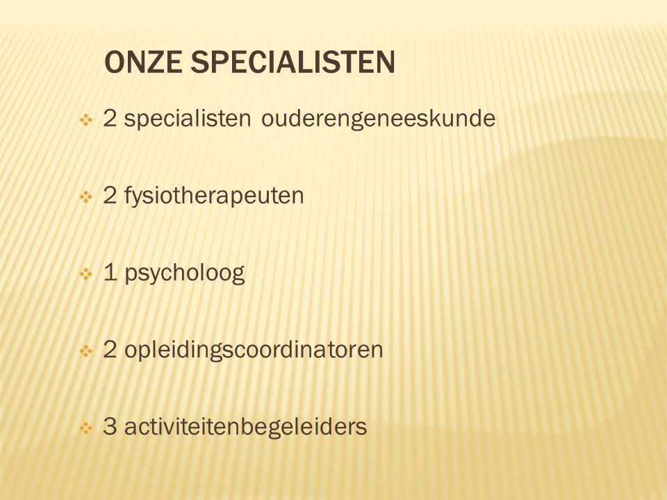 ONZE SPECIALISTEN  2 specialisten ouderengeneeskunde  2 fysiotherapeuten  1 psycholoog  2 opleidingscoordinatoren  3 activiteitenbegeleiders