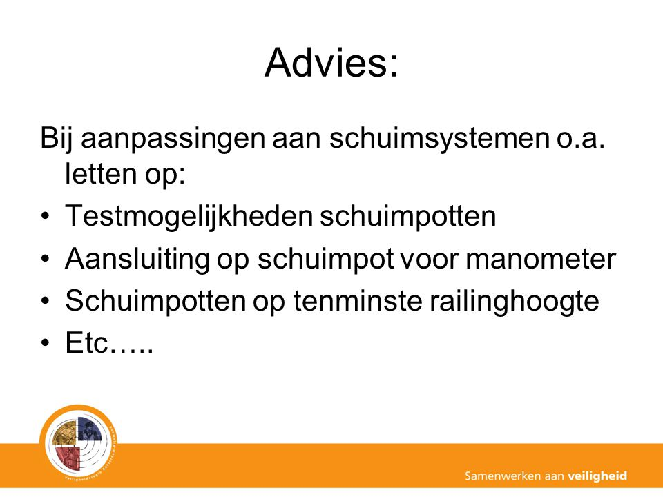 Advies: Bij aanpassingen aan schuimsystemen o.a. letten op: Testmogelijkheden schuimpotten Aansluiting op schuimpot voor manometer Schuimpotten op ten