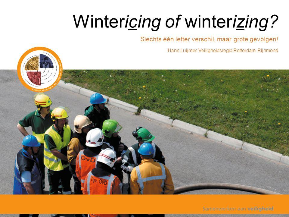 Wintericing of winterizing? Slechts één letter verschil, maar grote gevolgen! Hans Luijmes Veiligheidsregio Rotterdam-Rijnmond