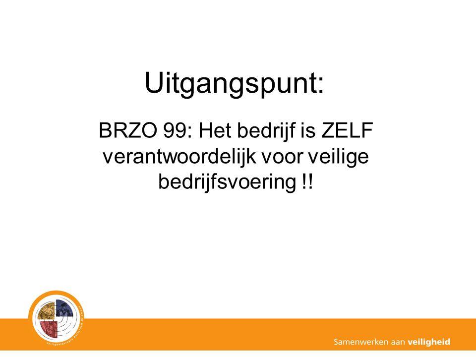 Uitgangspunt: BRZO 99: Het bedrijf is ZELF verantwoordelijk voor veilige bedrijfsvoering !!