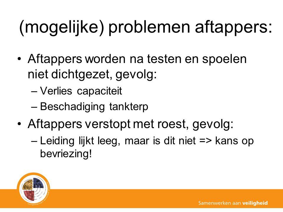 (mogelijke) problemen aftappers: Aftappers worden na testen en spoelen niet dichtgezet, gevolg: –Verlies capaciteit –Beschadiging tankterp Aftappers v