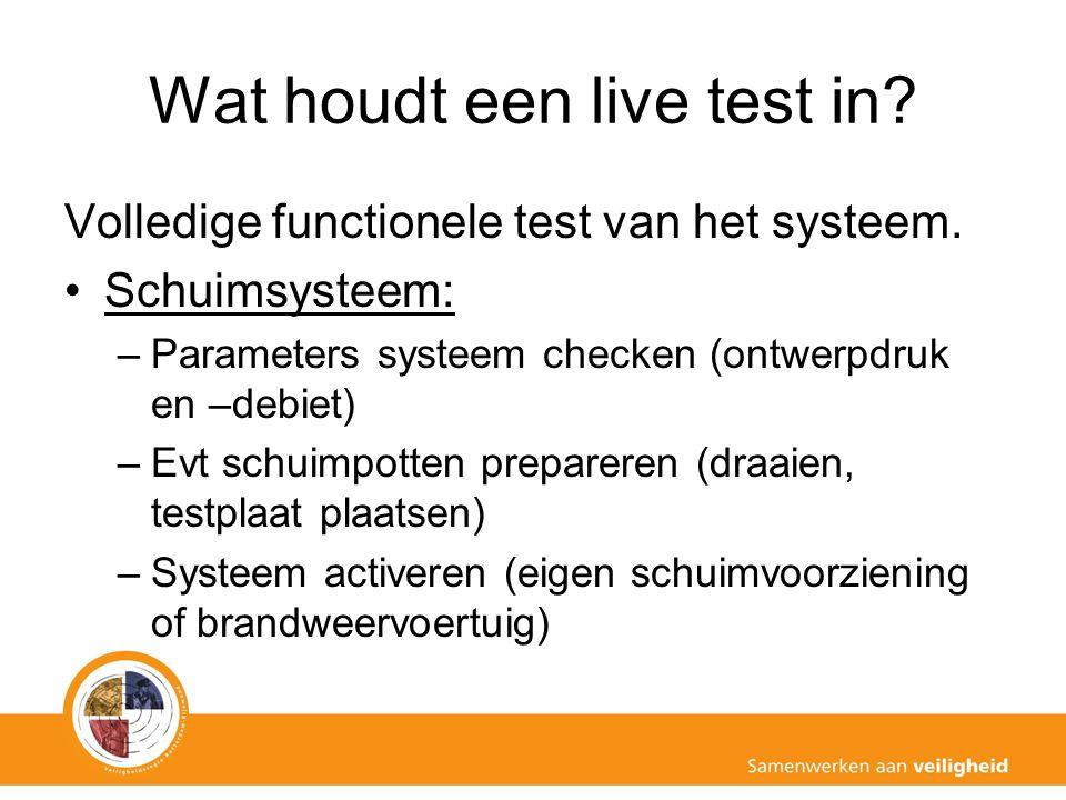 Wat houdt een live test in? Volledige functionele test van het systeem. Schuimsysteem: –Parameters systeem checken (ontwerpdruk en –debiet) –Evt schui