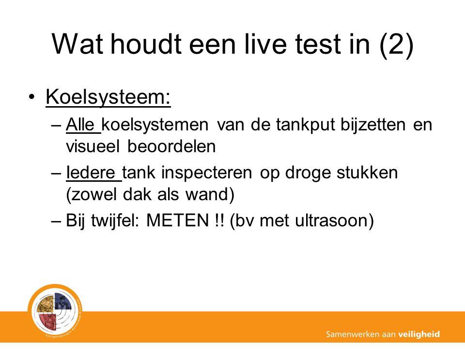 Wat houdt een live test in (2) Koelsysteem: –Alle koelsystemen van de tankput bijzetten en visueel beoordelen –Iedere tank inspecteren op droge stukke