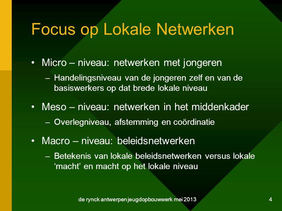 de rynck antwerpen jeugdopbouwwerk mei 2013 4 Focus op Lokale Netwerken Micro – niveau: netwerken met jongeren –Handelingsniveau van de jongeren zelf en van de basiswerkers op dat brede lokale niveau Meso – niveau: netwerken in het middenkader –Overlegniveau, afstemming en coördinatie Macro – niveau: beleidsnetwerken –Betekenis van lokale beleidsnetwerken versus lokale 'macht' en macht op het lokale niveau