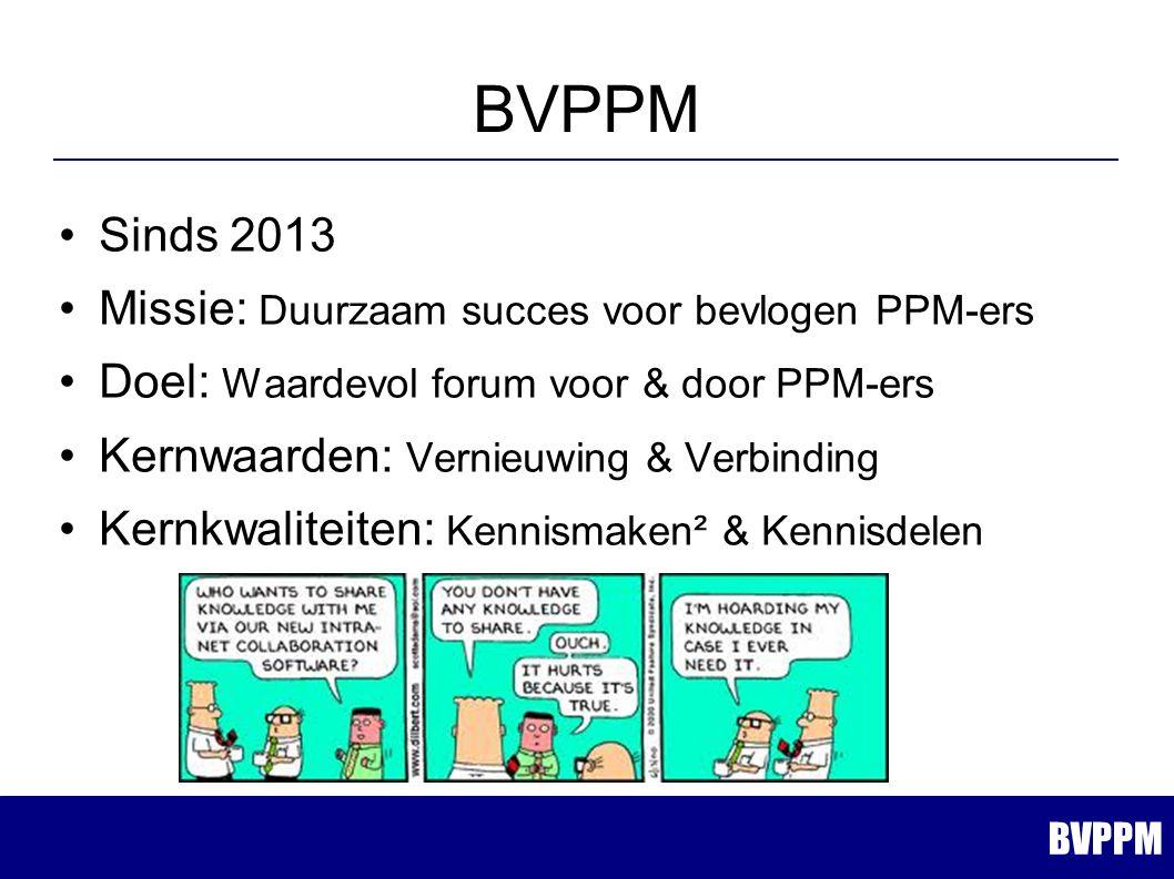 Sinds 2013 Missie: Duurzaam succes voor bevlogen PPM-ers Doel: Waardevol forum voor & door PPM-ers Kernwaarden: Vernieuwing & Verbinding Kernkwaliteiten: Kennismaken² & Kennisdelen BVPPM