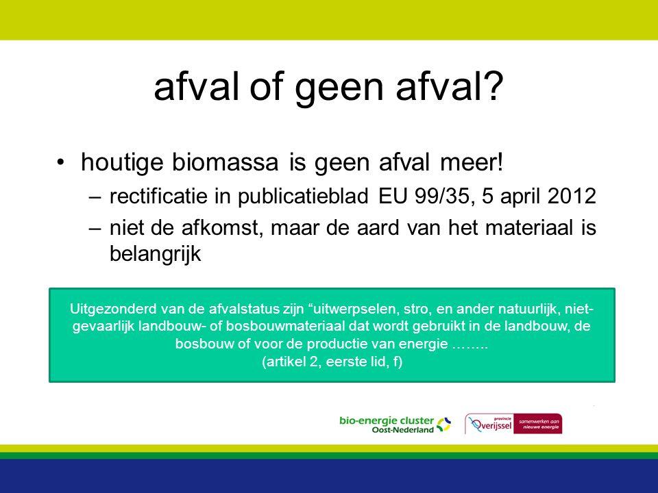 afval of geen afval? houtige biomassa is geen afval meer! –rectificatie in publicatieblad EU 99/35, 5 april 2012 –niet de afkomst, maar de aard van he