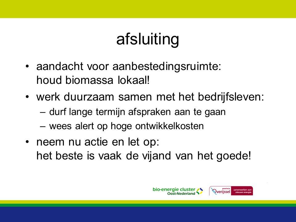 afsluiting aandacht voor aanbestedingsruimte: houd biomassa lokaal! werk duurzaam samen met het bedrijfsleven: –durf lange termijn afspraken aan te ga