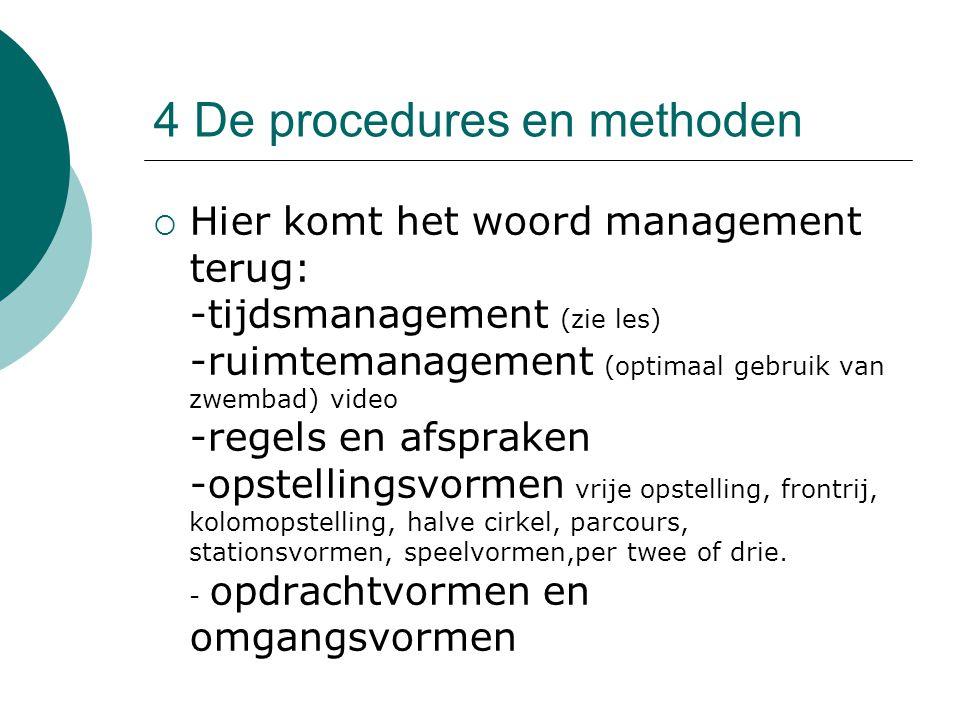 4 De procedures en methoden  Hier komt het woord management terug: -tijdsmanagement (zie les) -ruimtemanagement (optimaal gebruik van zwembad) video