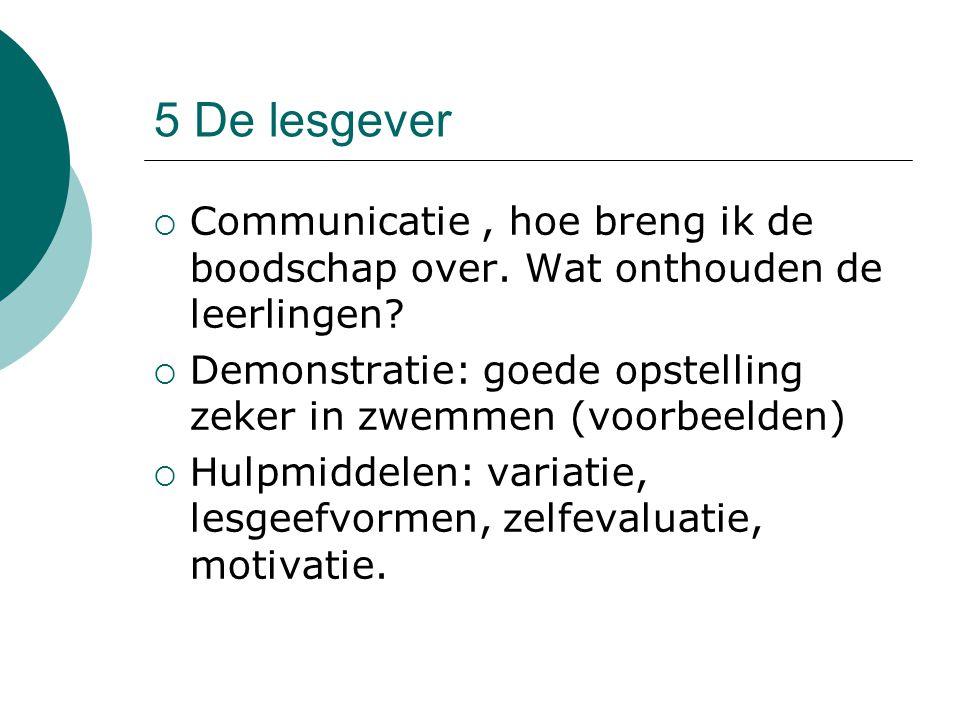 5 De lesgever  Communicatie, hoe breng ik de boodschap over. Wat onthouden de leerlingen?  Demonstratie: goede opstelling zeker in zwemmen (voorbeel