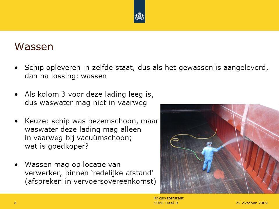 Rijkswaterstaat CDNI Deel B722 oktober 2009 Bijzondere behandeling Als stoffenlijst S aangeeft (kolom 5), dan 3 opties: - afvoer naar een verwerker (standaard, als niet anders aangegeven) - afvoer naar eigen zuiveringsinstallatie (Wm-vergunningplicht) - waswater sproeien over de lading (indien aangegeven) Als losstandaarden niet worden bereikt, dan automatisch S Geen riool aanwezig, dan automatisch S Als ladingresten worden gemengd, dan strengste standaard Regen- en ballastwater van schoon ruim mag in vaarweg Waswater van bezemschoon gangboord mag in vaarweg