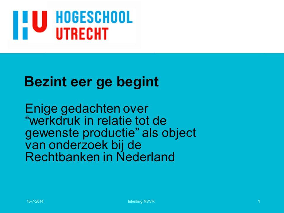 Bezint eer ge begint Enige gedachten over werkdruk in relatie tot de gewenste productie als object van onderzoek bij de Rechtbanken in Nederland 16-7-20141Inleiding NVVR