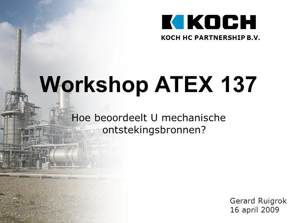 KOCH HC PARTNERSHIP B.V. Gerard Ruigrok workshop ATEX 137: Hoe beoordeelt u mechanische ontstekingsbronnen? 1 Workshop ATEX 137 Hoe beoordeelt U mecha
