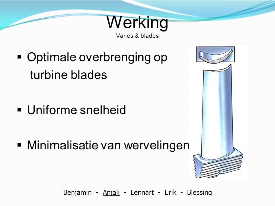 Werking Vanes & blades  Optimale overbrenging op turbine blades  Uniforme snelheid  Minimalisatie van wervelingen Benjamin - Anjali - Lennart - Eri