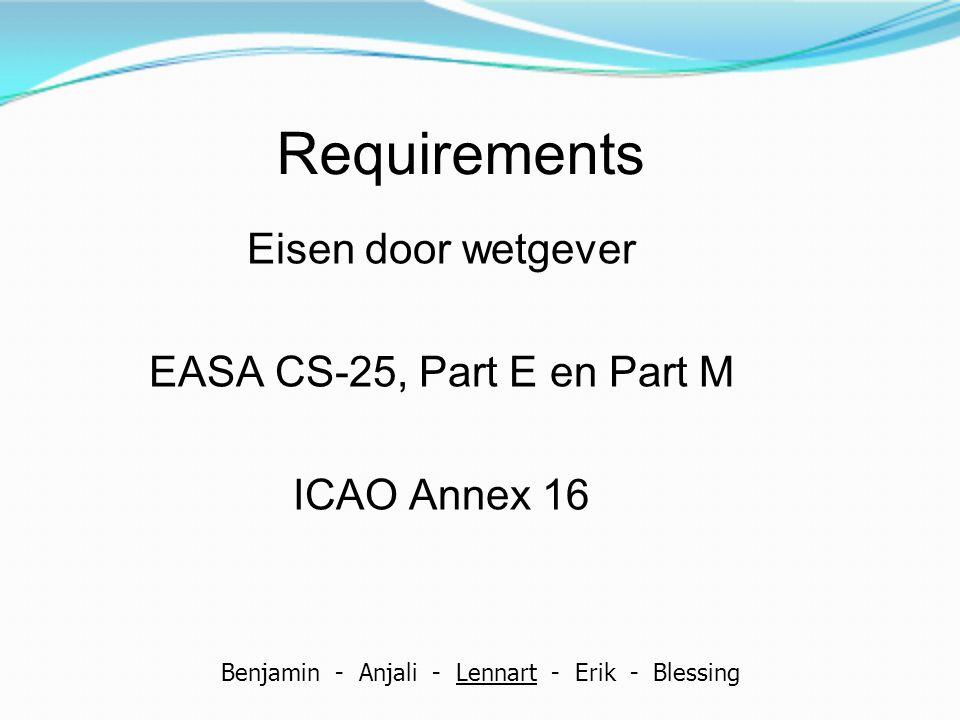 Requirements Eisen door wetgever EASA CS-25, Part E en Part M ICAO Annex 16 Benjamin - Anjali - Lennart - Erik - Blessing
