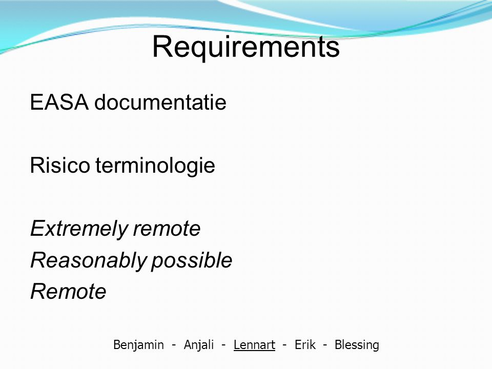 Requirements EASA documentatie Risico terminologie Extremely remote Reasonably possible Remote Benjamin - Anjali - Lennart - Erik - Blessing